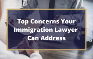 Concerns Your Immigration Lawyer Can Address - Texas Immigration Attorney